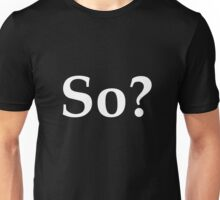 So? - question the validity of everything Unisex T-Shirt