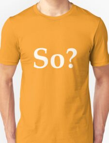 So? - question the validity of everything T-Shirt