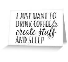 I Just Want to Drink Coffee, Create Stuff & Sleep Greeting Card