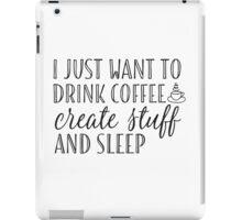 I Just Want to Drink Coffee, Create Stuff & Sleep iPad Case/Skin