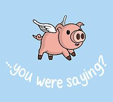 Yeah, when pigs fly! by julianarnold