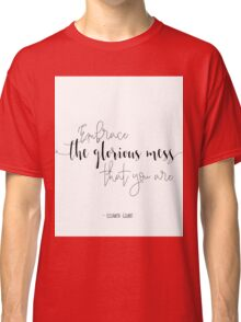 Embrace the glorious mess that you are... Classic T-Shirt
