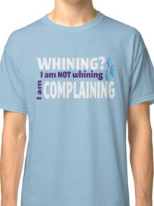 I am NOT whining Classic T-Shirt