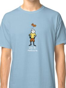 Life is mediocre. Classic T-Shirt