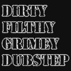 Dirty, Filthy, Grimey, Dubstep (White) by MouseAfterDeath