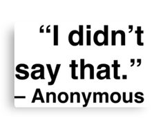 """""""I didn't say that."""" - Anonymous Canvas Print"""