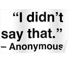 """I didn't say that."" - Anonymous Poster"