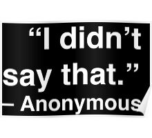 """I didn't say that."" - Anonymous (White Text) Poster"