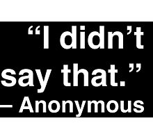 """""""I didn't say that."""" - Anonymous (White Text) Photographic Print"""