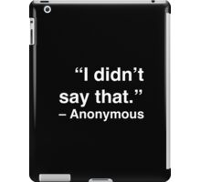 """""""I didn't say that."""" - Anonymous (White Text) iPad Case/Skin"""