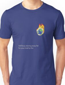 Still busy storing away fat for your trial by fire Unisex T-Shirt