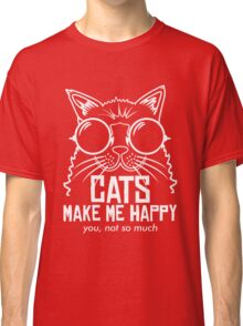 CATS MAKE ME HAPPY YOU, NOT SO MUCH Classic T-Shirt