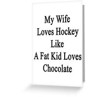 My Wife Loves Hockey Like A Fat Kid Loves Chocolate  Greeting Card