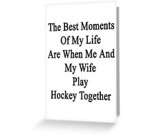 The Best Moments Of My Life Are When Me And My Wife Play Hockey Together  Greeting Card