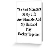 The Best Moments Of My Life Are When Me And My Husband Play Hockey Together  Greeting Card