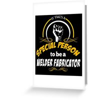 IT TAKES A SPECIAL PERSON TO BE A WELDER FABRICATOR Greeting Card