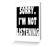 Sorry i'm not listening Greeting Card