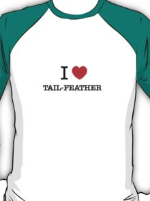 I Love TAIL-FEATHER T-Shirt