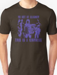 Do Not Be Alarmed. This is a Kindness. T-Shirt