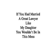 If You Had Married A Great Lawyer Like My Daughter You Wouldn't Be In This Mess  by supernova23