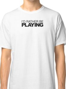 I'd rather be Playing Classic T-Shirt