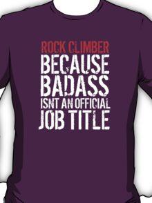 Fun Rock Climber because Badass Isn't an Official Job Title' Tshirt, Accessories and Gifts T-Shirt