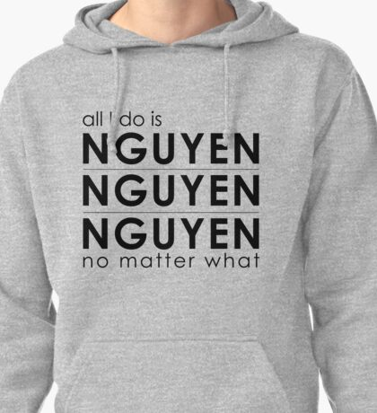 All I do is Nguyen Nguyen Nguyen no matter what Pullover Hoodie