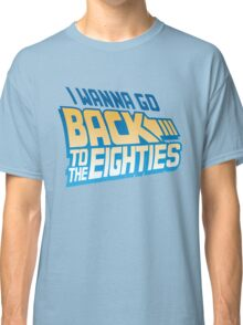 I Wanna Go Back To The 80s Classic T-Shirt