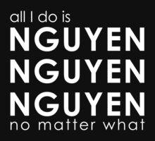All I Do is NGUYEN NGUYEN NGUYEN No Matter What  by DesireeNguyen