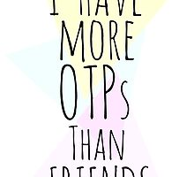 I HAVE MORE OTPs THAN FRIENDS by FandomizedRose