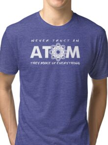 NEVER TRUST AN ATOM MAKE UP EVERYTHING FUNNY COLLEGE SCIENCE GEEK T-SHIRT TEE Tri-blend T-Shirt