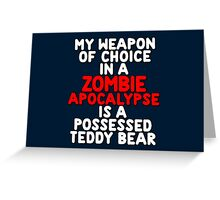My weapon of choice in a Zombie Apocalypse is a possessed teddy bear Greeting Card