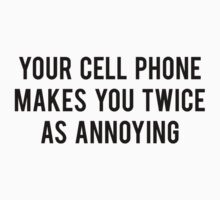 Your Cell Phone Makes You Twice As Annoying by FunniestSayings