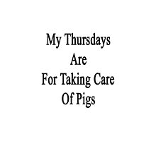My Thursdays Are For Taking Care Of Pigs  by supernova23