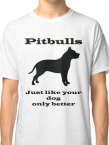Pitbulls - just like your dog only better Classic T-Shirt