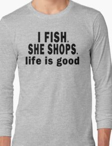 I Fish. She Shops. Life is Good Long Sleeve T-Shirt