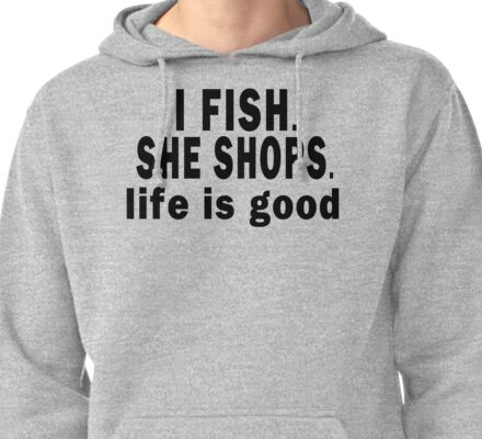 I Fish. She Shops. Life is Good Pullover Hoodie