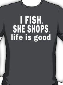 I Fish. She Shops. Life is Good T-Shirt