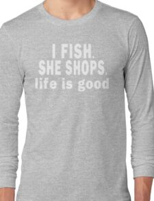 I Fish. She Shops. Life is Good Long Sleeve T-Shirt
