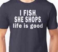 I Fish. She Shops. Life is Good Unisex T-Shirt