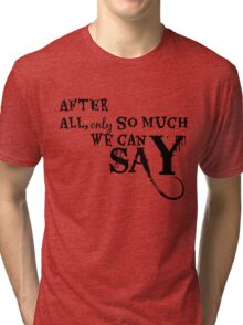 After All, Only So Much We Can Say Tri-blend T-Shirt