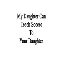 My Daughter Can Teach Soccer To Your Daughter  by supernova23
