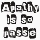 Apathy Is So Passé  by 321Outright