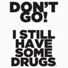 Don't go! I still have some drugs (bigger). by unstoppabls