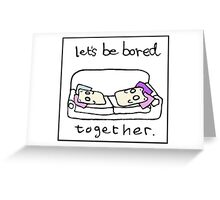 Lets be bored together Greeting Card