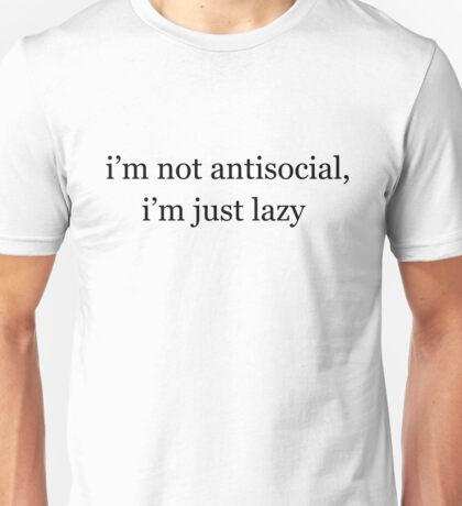 I'm not antisocial, I'm just lazy Unisex T-Shirt