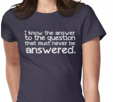I know the answer to the question that must never be answered Womens Fitted T-Shirt