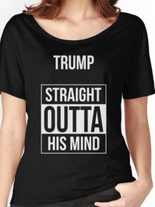 Trump -- Straight Outta His Mind Women's Relaxed Fit T-Shirt