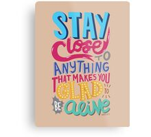 Stay Close to Anything That Makes You Glad to Be Alive Metal Print