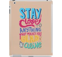 Stay Close to Anything That Makes You Glad to Be Alive iPad Case/Skin